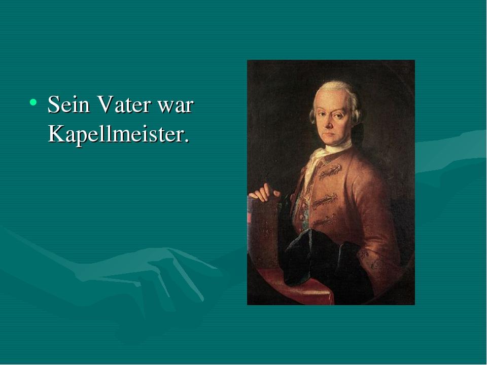 Sein Vater war Kapellmeister.