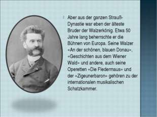 Aber aus der ganzen Strauß-Dynastie war eben der älteste Bruder der Walzerkön