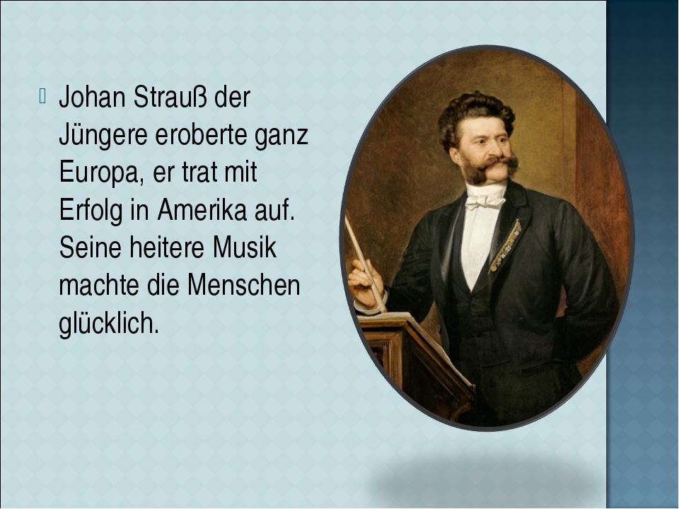 Johan Strauß der Jüngere eroberte ganz Europa, er trat mit Erfolg in Amerika...