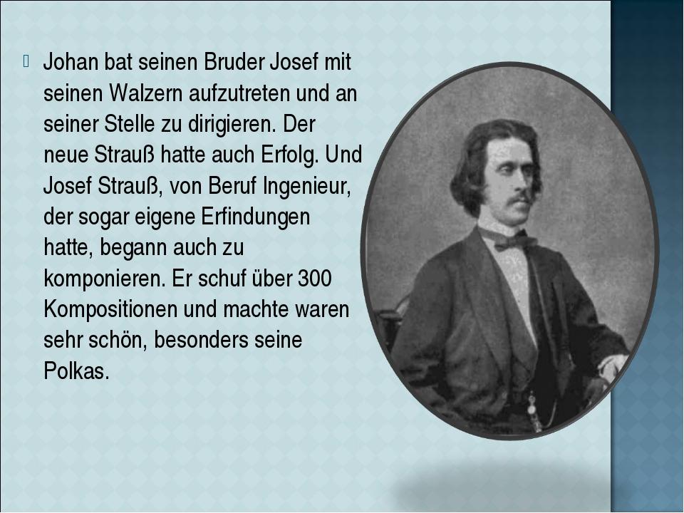 Johan bat seinen Bruder Josef mit seinen Walzern aufzutreten und an seiner St...