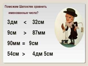 Поможем Шапокляк сравнить именованные числа? 3дм < 32см 9см > 87мм 90мм=