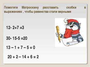 12- 2+7 =3 30- 15-5 =20 Помогите Матроскину расставить скобки в выражениях ,