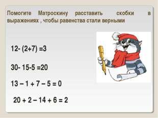 12- (2+7) =3 30- 15-5 =20 Помогите Матроскину расставить скобки в выражениях