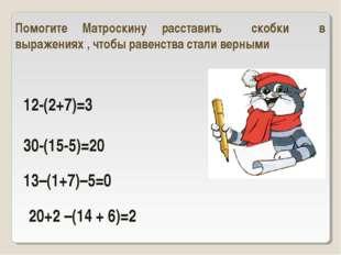 12-(2+7)=3 30-(15-5)=20 Помогите Матроскину расставить скобки в выражениях ,