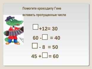 Помогите крокодилу Гене  вставить пропущенные числа  +12= 30  60