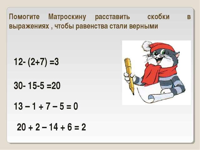 12- (2+7) =3 30- 15-5 =20 Помогите Матроскину расставить скобки в выражениях...