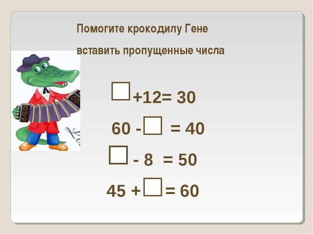 Помогите крокодилу Гене  вставить пропущенные числа  +12= 30  60...
