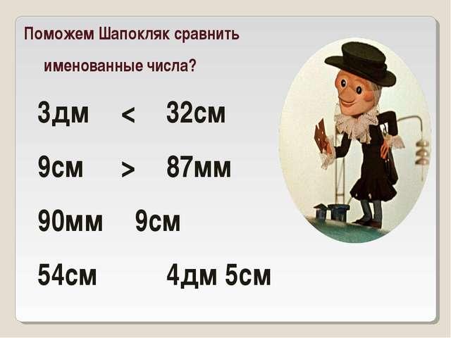 Поможем Шапокляк сравнить именованные числа? 3дм < 32см 9см > 87мм 90мм...