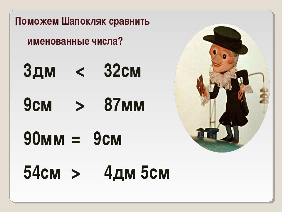 Поможем Шапокляк сравнить именованные числа? 3дм < 32см 9см > 87мм 90мм=...