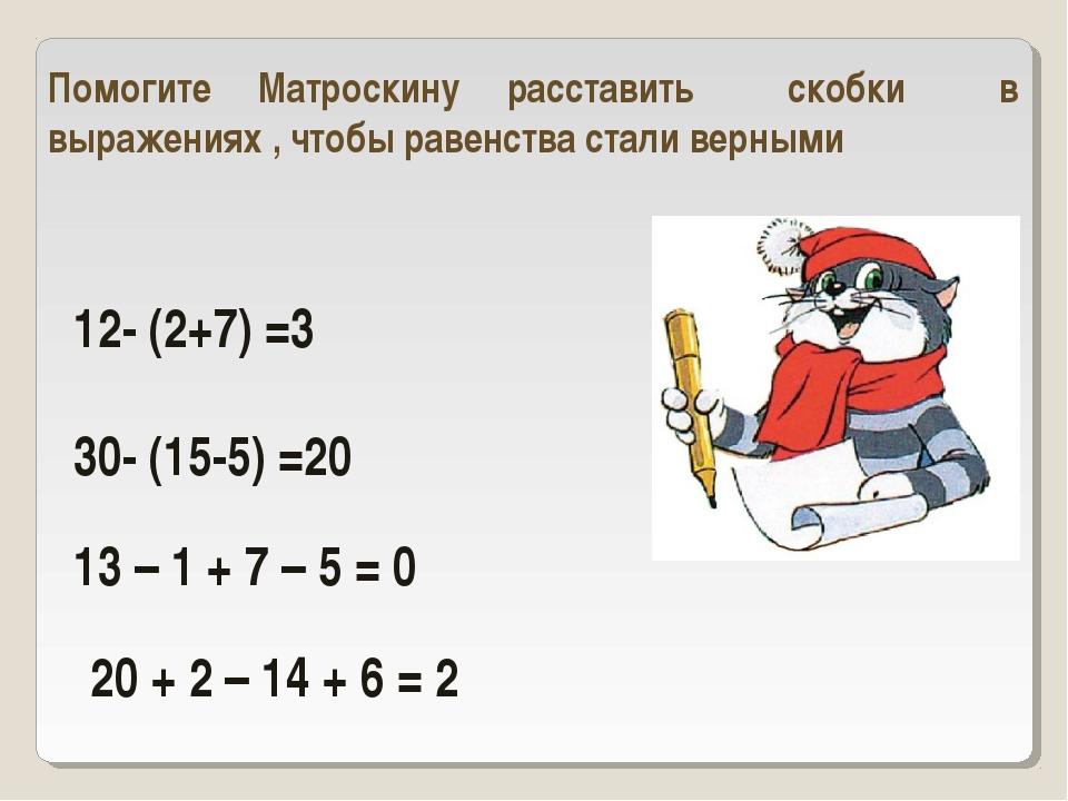 12- (2+7) =3 30- (15-5) =20 Помогите Матроскину расставить скобки в выражения...