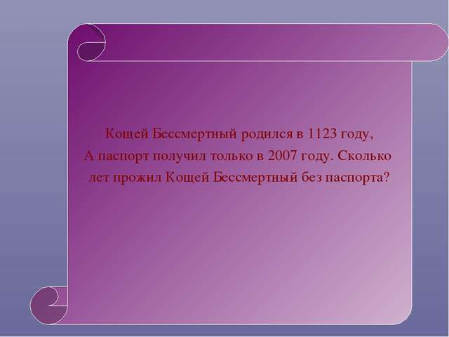 Кощей Бессмертный родился в 1123 году, А паспорт получил только в 2007 году....