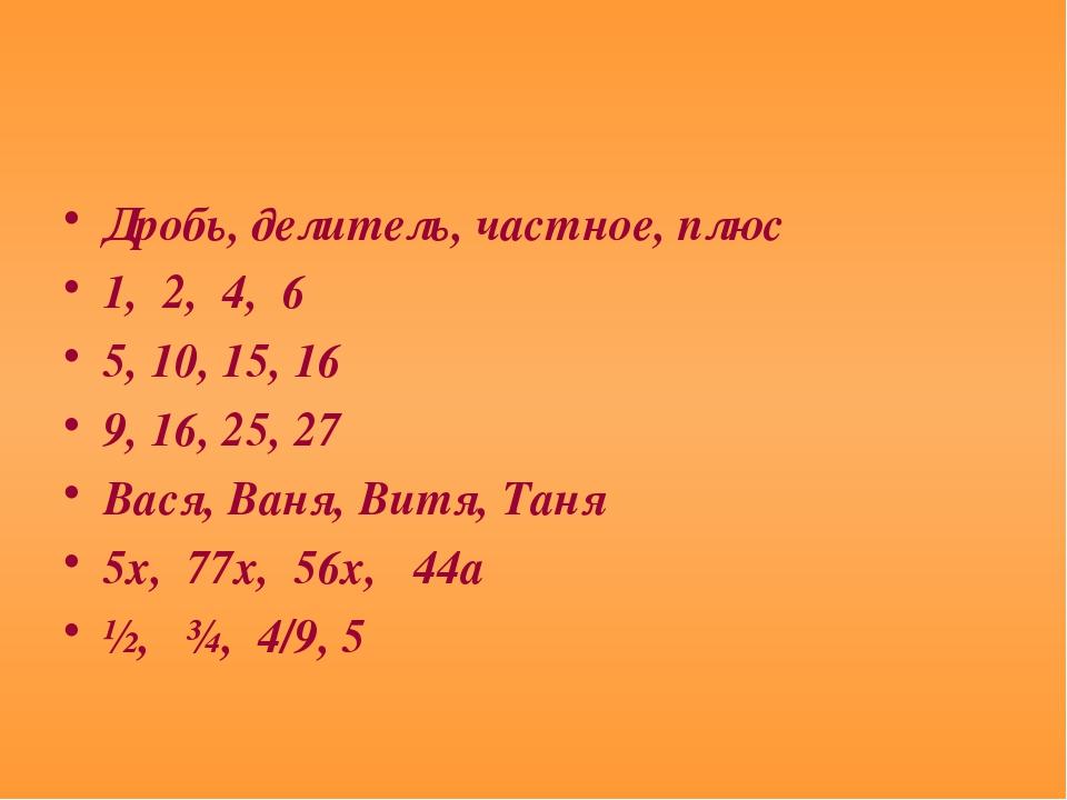 Дробь, делитель, частное, плюс 1, 2, 4, 6 5, 10, 15, 16 9, 16, 25, 27 Вася, В...