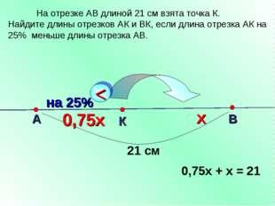 А К В 21 см х 0,75х 0,75х + х = 21 На отрезке АВ длиной 21 см взята точка К.