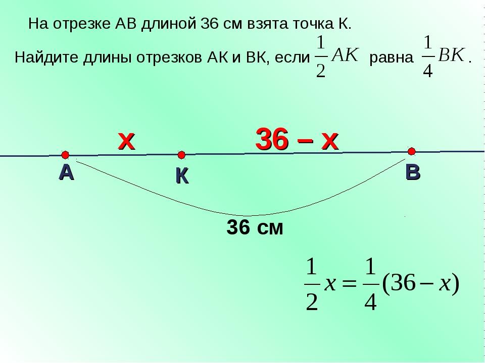 На отрезке АВ длиной 36 см взята точка К. Найдите длины отрезков АК и ВК, ес...