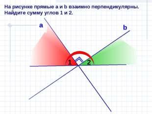 На рисунке прямые а и b взаимно перпендикулярны. Найдите сумму углов 1 и 2. а