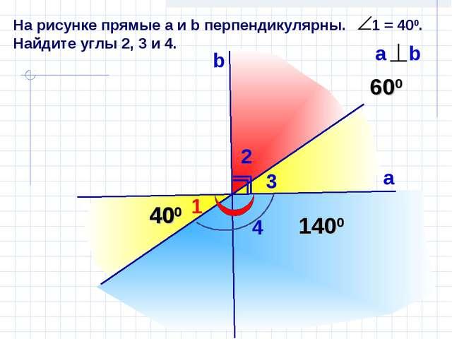 На рисунке прямые а и b перпендикулярны. 1 = 400. Найдите углы 2, 3 и 4. 1 b...