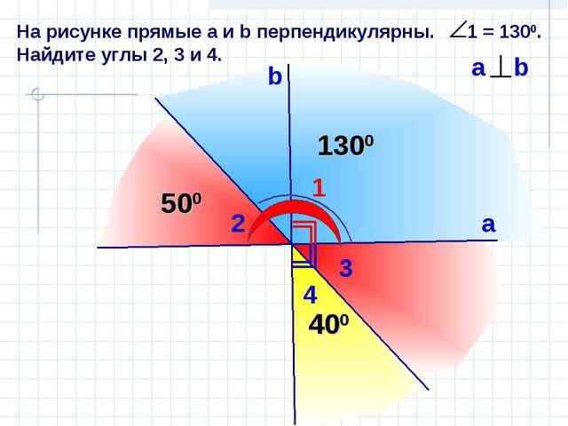 На рисунке прямые а и b перпендикулярны. 1 = 1300. Найдите углы 2, 3 и 4. 1 b...