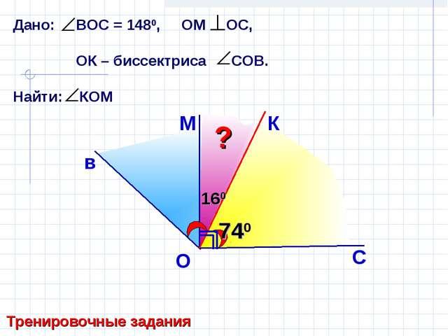 Дано: ВОС = 1480, ОМ ОС, ОК – биссектриса СОВ. Найти: КОМ в М С O Тренировочн...