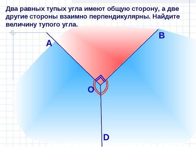 Два равных тупых угла имеют общую сторону, а две другие стороны взаимно перпе...