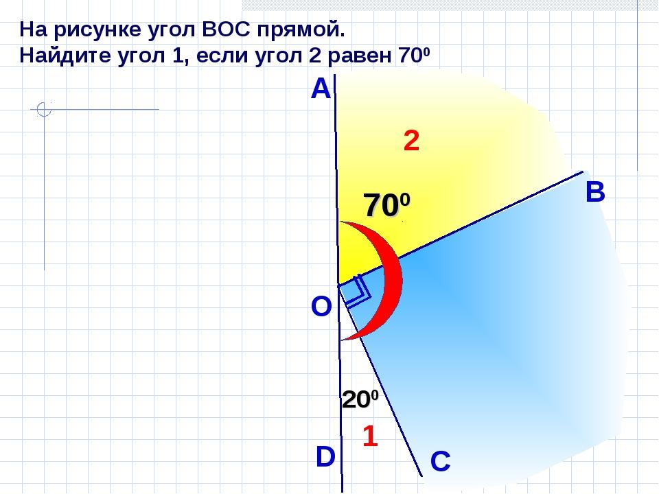На рисунке угол ВОС прямой. Найдите угол 1, если угол 2 равен 700 А С 700 200...