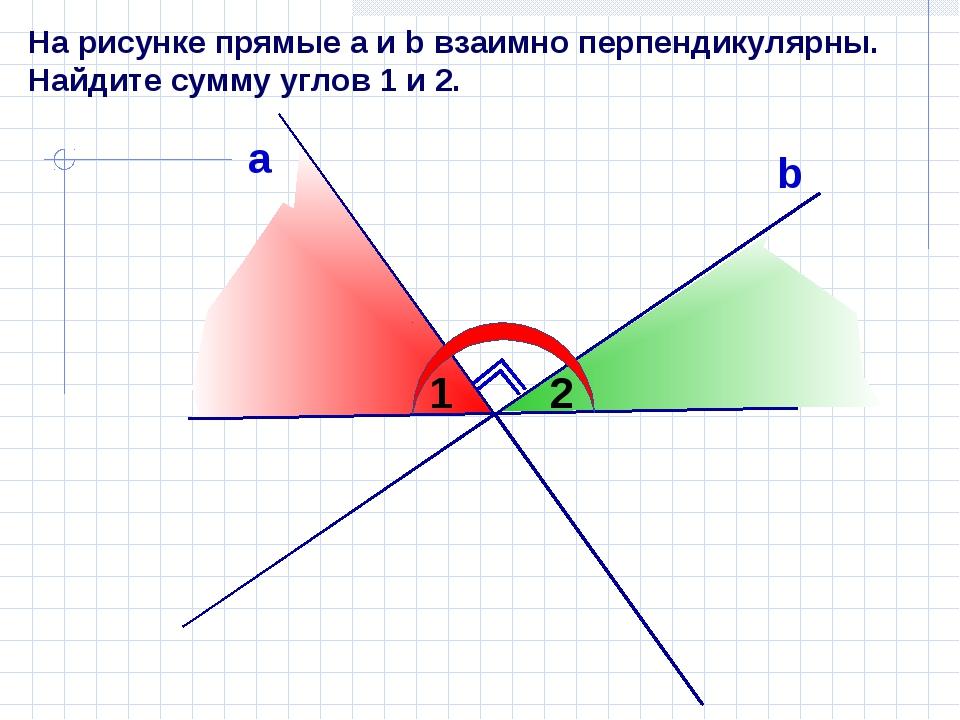 На рисунке прямые а и b взаимно перпендикулярны. Найдите сумму углов 1 и 2. а...