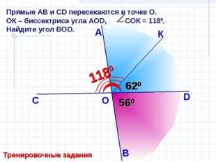 Прямые АB и СD пересекаются в точке О. ОК – биссектриса угла АОD, СОК = 1180.