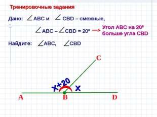 Дано: АВС и СВD – смежные, АВС – CBD = 200 Найдите: АВС, СВD В D С А Угол АВС