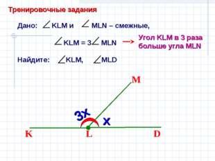 Дано: KLM и MLN – смежные, KLM = 3 MLN Найдите: KLM, MLD L D M K Угол KLM в 3