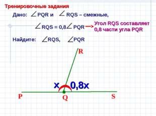 Дано: PQR и RQS – смежные, RQS = 0,8 PQR Найдите: RQS, PQR Q S R P Угол RQS с