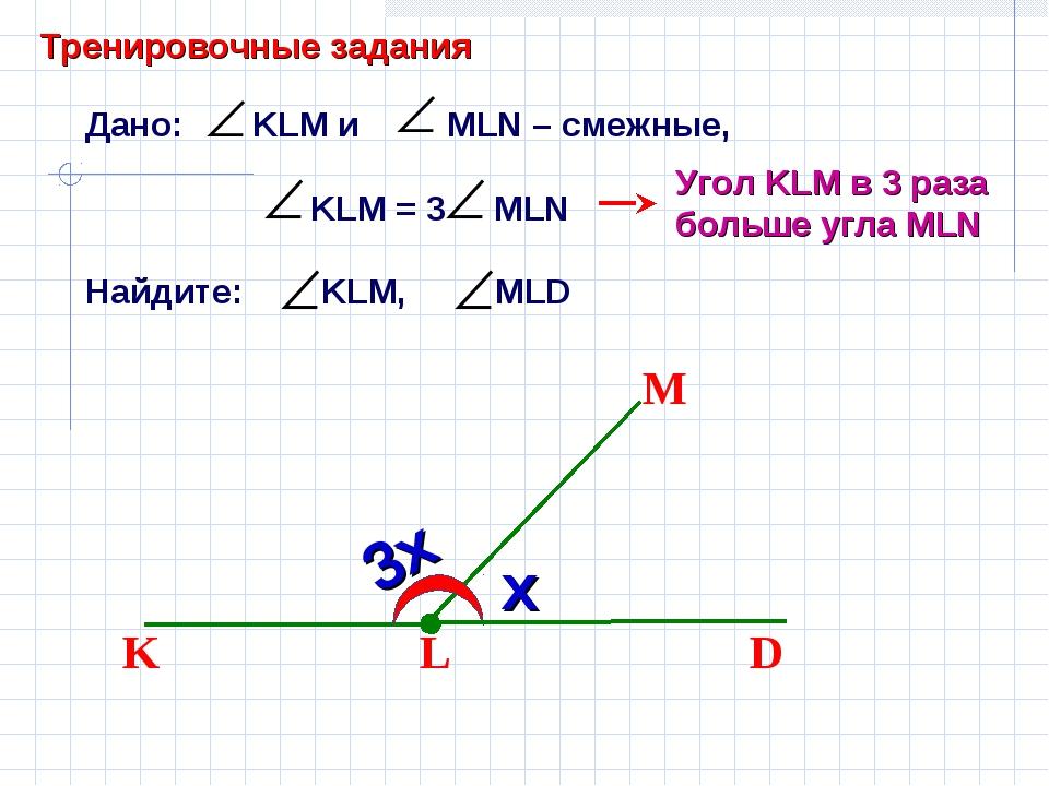 Дано: KLM и MLN – смежные, KLM = 3 MLN Найдите: KLM, MLD L D M K Угол KLM в 3...