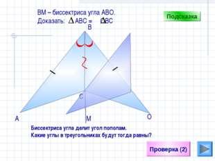 С Проверка (2) B А О ВM – биссектриса угла АВО. Доказать: АВС = ОВС Подсказка