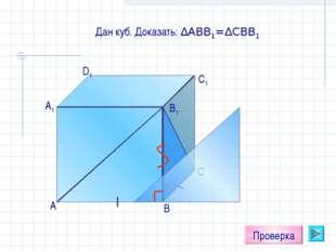А D1 C1 B1 А1 С В Проверка Дан куб. Доказать: ∆АВВ1=∆СВВ1