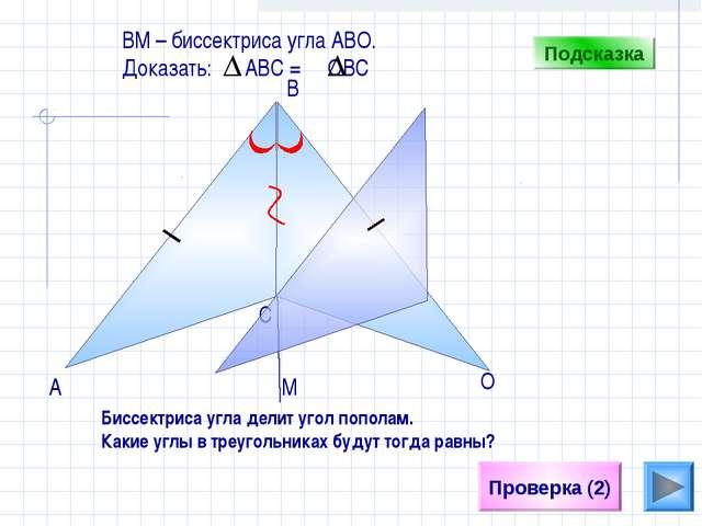 С Проверка (2) B А О ВM – биссектриса угла АВО. Доказать: АВС = ОВС Подсказка...