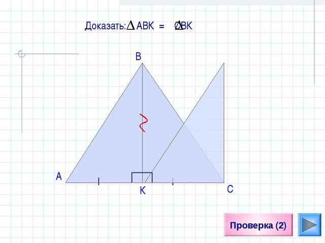 Проверка (2) A Доказать: АВК = СBК В К С
