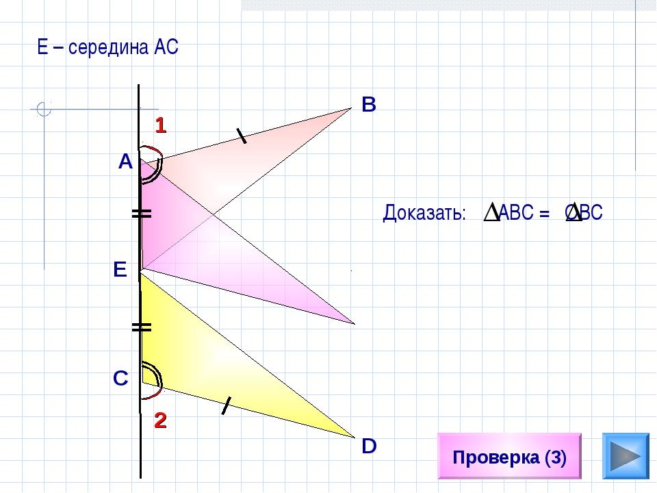 Проверка (3) Е Е – середина АС А В D C 1 2