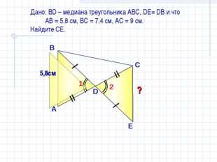Дано: ВD – медиана треугольника АВС, DE= DB и что АВ = 5,8 см, ВС = 7,4 см, А