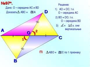 A O D С В №97*. Дано: О – середина АС и ВD АО = ОC; т.к. О – середина АС 2) В