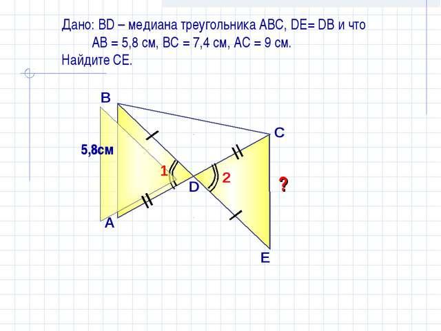 Дано: ВD – медиана треугольника АВС, DE= DB и что АВ = 5,8 см, ВС = 7,4 см, А...