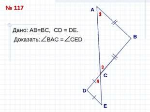 А B С Дано: АВ=ВC, СD = DЕ. 1 2 D E 3 4 № 117