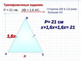 В А С Тренировочные задания. Р = 21 см, АВ = 1,6 АС. Сторона AВ в 1,6 раза бо