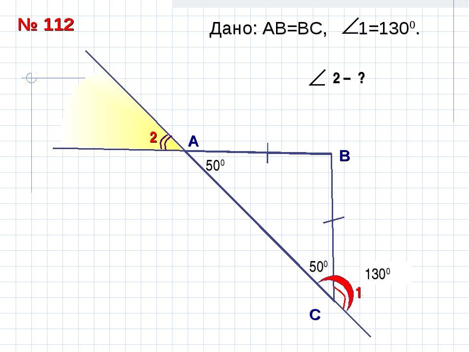 500 1300 А B С Дано: АВ=ВC, 1=1300. 1 2 500 500 № 112