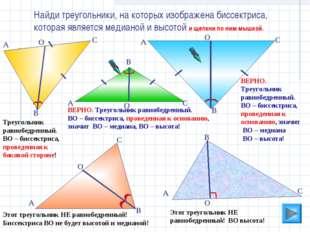 ВЕРНО. Треугольник равнобедренный. ВО – биссектриса, проведенная к основанию,