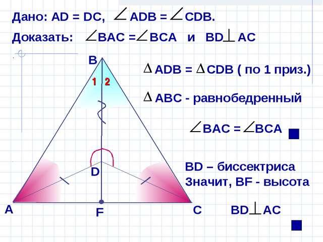 В А ВD – биссектриса Значит, ВF - высота С Дано: АD = DС, АDB = СDВ. D F