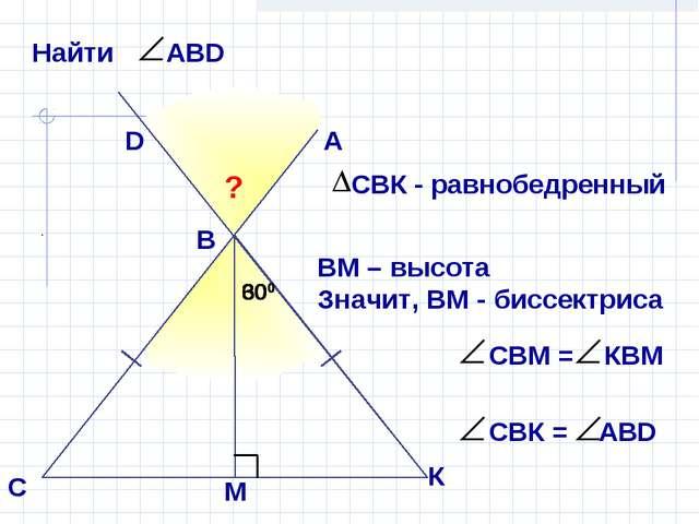 А В С D ? 300 300 ВМ – высота Значит, ВМ - биссектриса К М 600