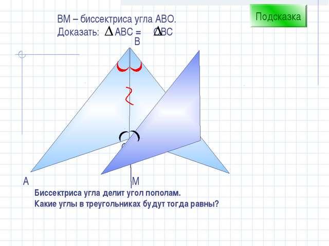 С B А ВM – биссектриса угла АВО. Доказать: АВС = ОВС Подсказка Биссектриса уг...