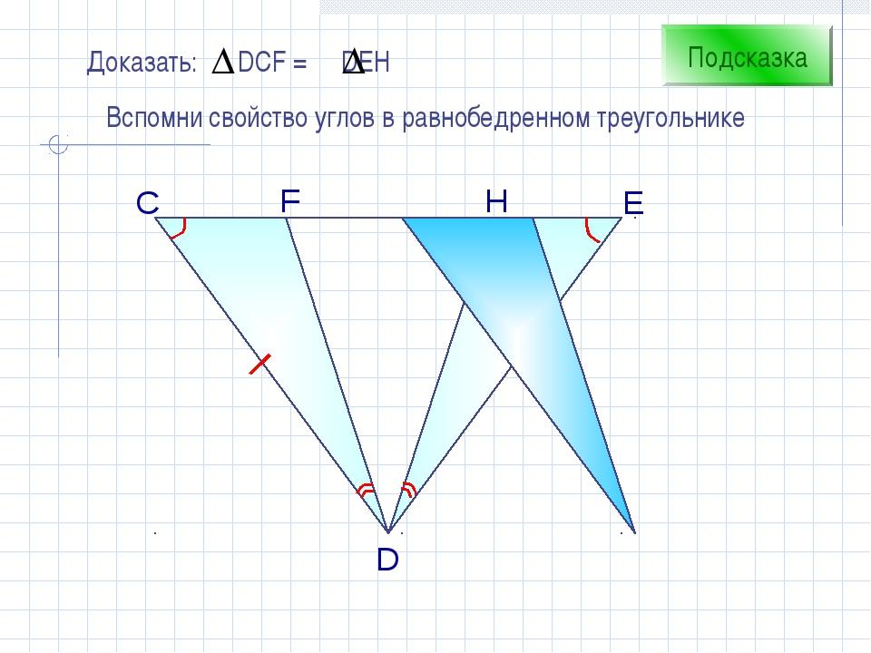 С H D F E Подсказка Вспомни свойство углов в равнобедренном треугольнике
