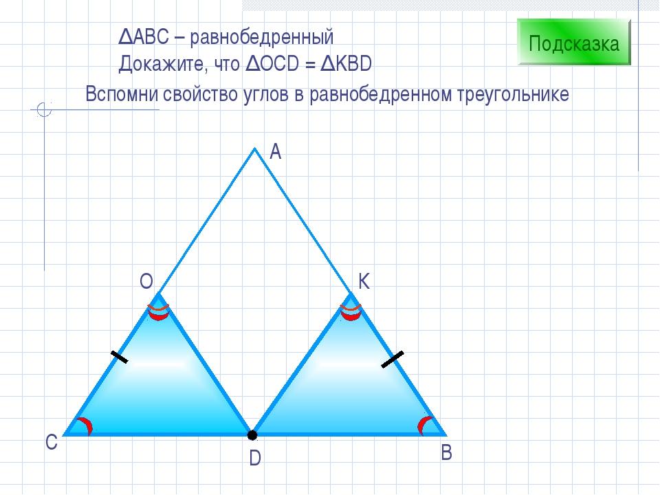 D В С А О К Подсказка Вспомни свойство углов в равнобедренном треугольнике ∆А...