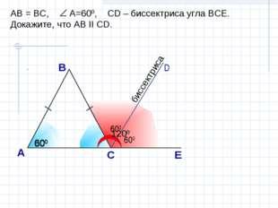 А С В D E AB = BC, A=600, CD – биссектриса угла ВСЕ. Докажите, что АВ II CD.