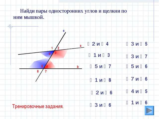 3 Найди пары односторонних углов и щелкни по ним мышкой. а b c 1 2 4 5 6 7 8...
