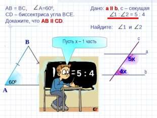 2 1 b а c Дано: а II b, с – секущая 1 : 2 = 5 : 4 Найдите: 1 и 2 5х 4х AB = B
